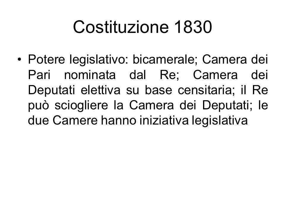 Costituzione 1830 Potere legislativo: bicamerale; Camera dei Pari nominata dal Re; Camera dei Deputati elettiva su base censitaria; il Re può scioglie