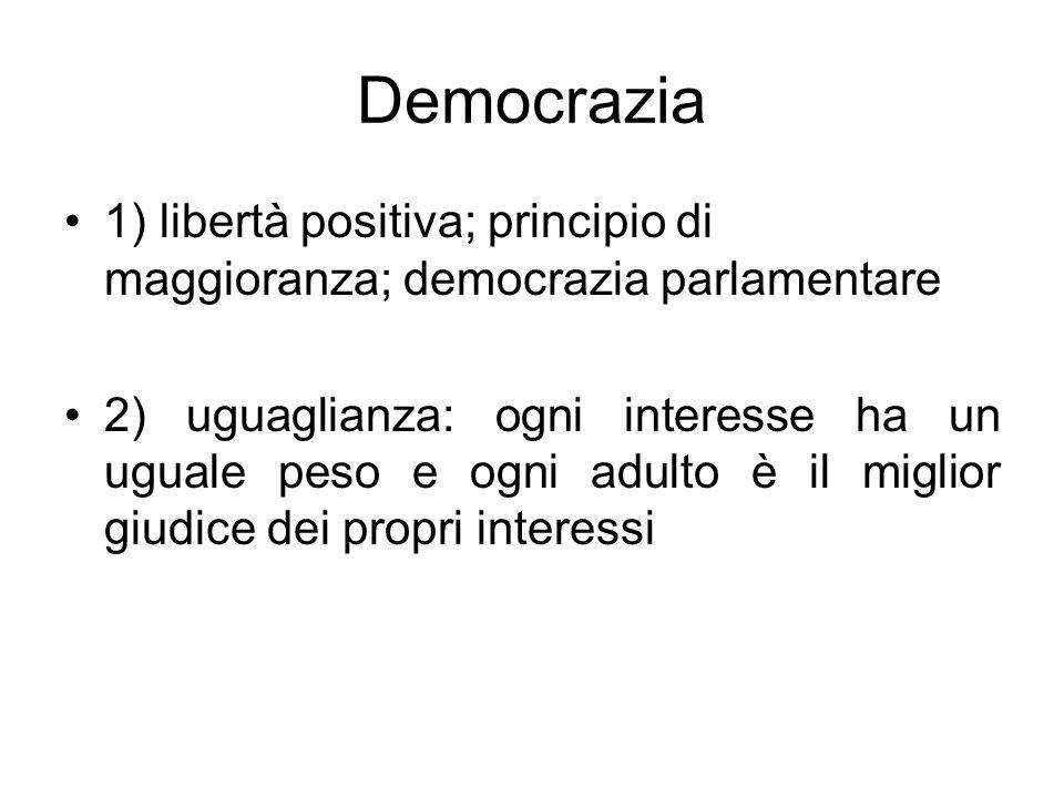 Democrazia 1) libertà positiva; principio di maggioranza; democrazia parlamentare 2) uguaglianza: ogni interesse ha un uguale peso e ogni adulto è il