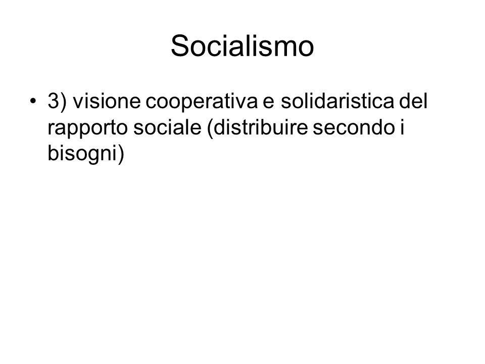 Socialismo 3) visione cooperativa e solidaristica del rapporto sociale (distribuire secondo i bisogni)
