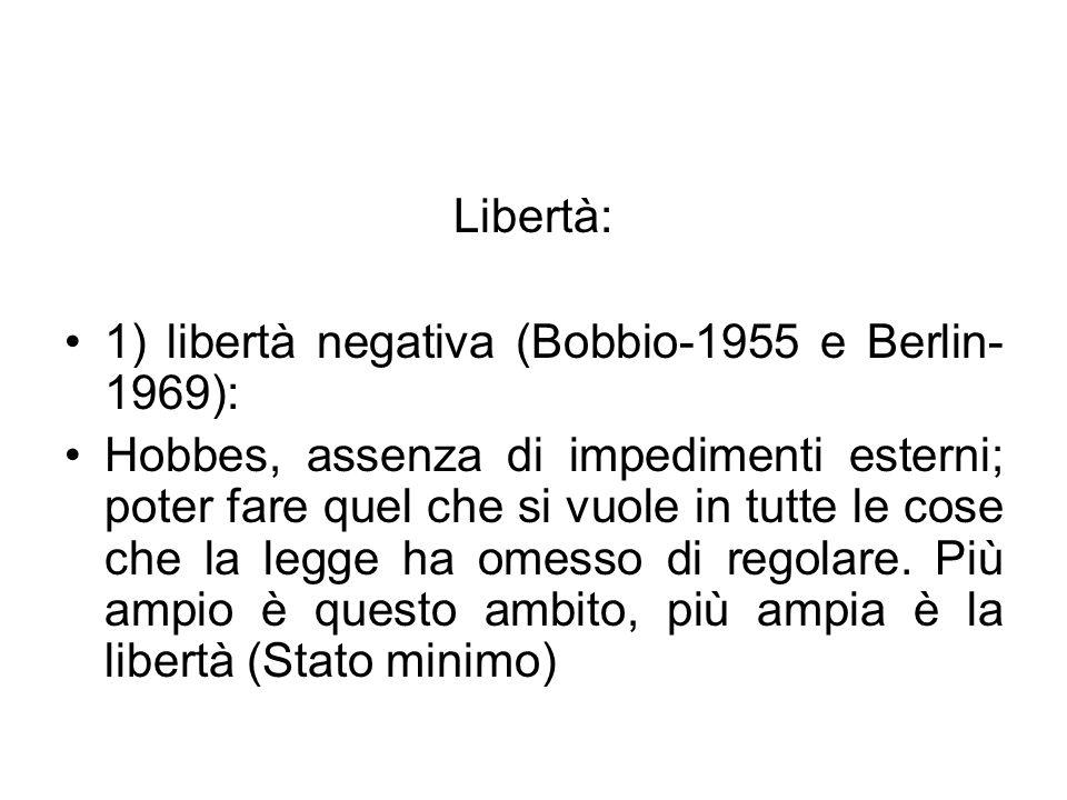 Libertà: 1) libertà negativa (Bobbio-1955 e Berlin- 1969): Hobbes, assenza di impedimenti esterni; poter fare quel che si vuole in tutte le cose che l