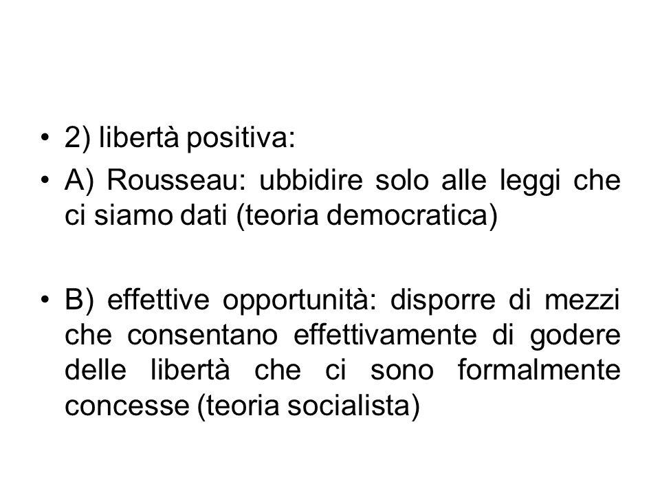 2) libertà positiva: A) Rousseau: ubbidire solo alle leggi che ci siamo dati (teoria democratica) B) effettive opportunità: disporre di mezzi che cons