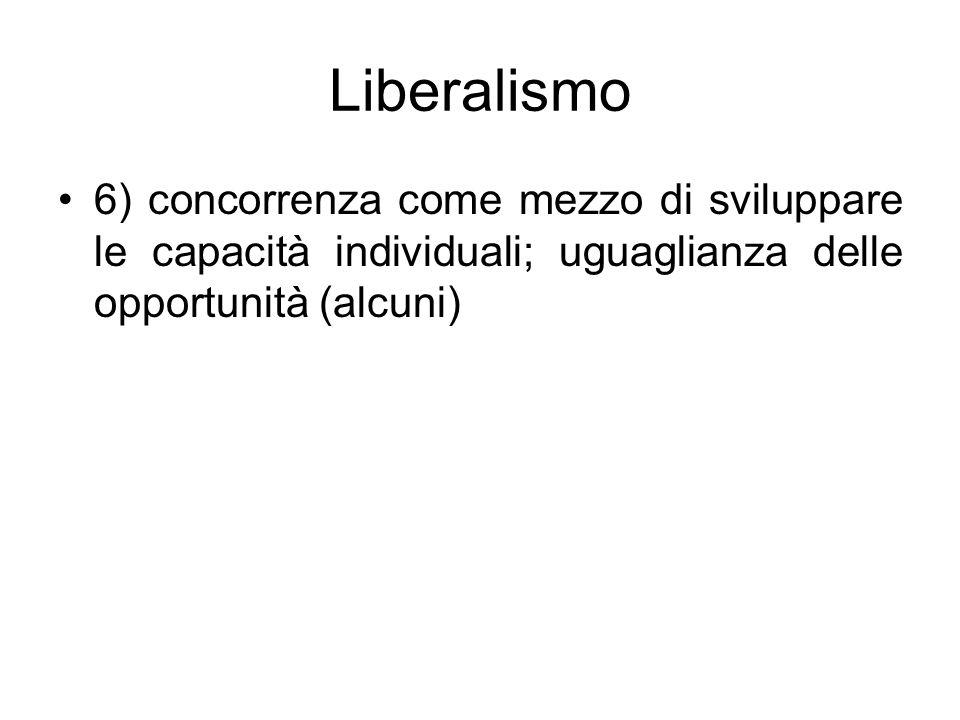 Liberalismo 6) concorrenza come mezzo di sviluppare le capacità individuali; uguaglianza delle opportunità (alcuni)