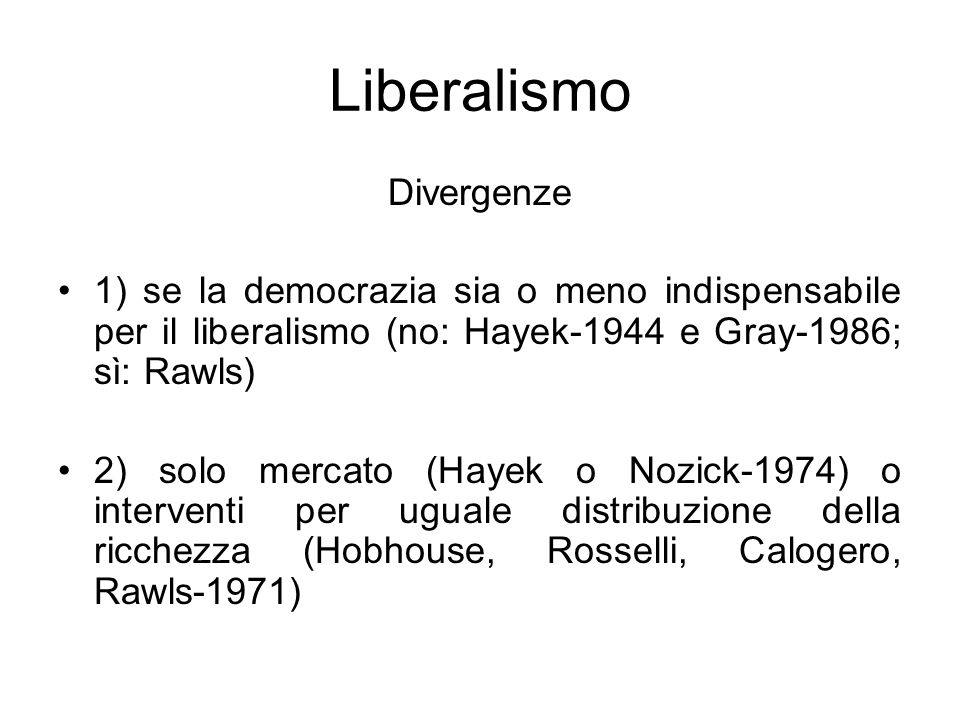 Liberalismo Divergenze 1) se la democrazia sia o meno indispensabile per il liberalismo (no: Hayek-1944 e Gray-1986; sì: Rawls) 2) solo mercato (Hayek