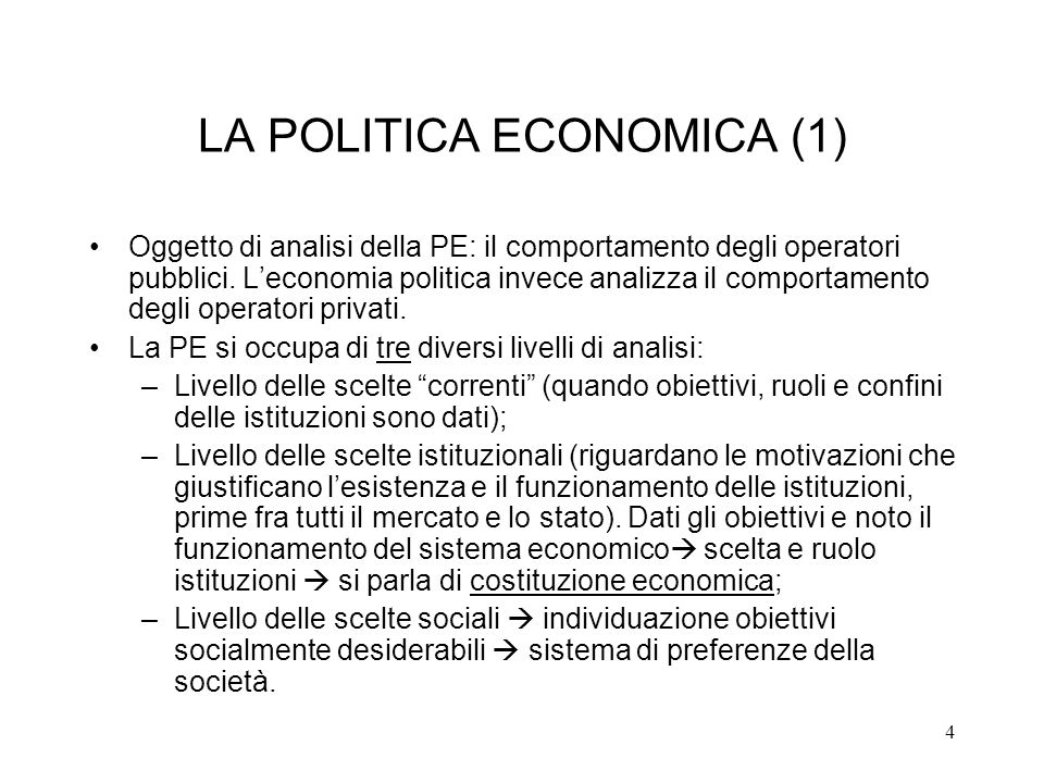 4 LA POLITICA ECONOMICA (1) Oggetto di analisi della PE: il comportamento degli operatori pubblici. Leconomia politica invece analizza il comportament