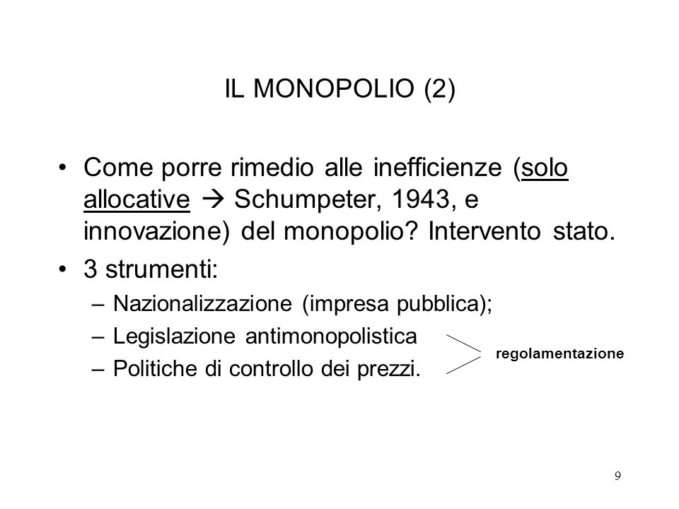 9 IL MONOPOLIO (2) Come porre rimedio alle inefficienze (solo allocative Schumpeter, 1943, e innovazione) del monopolio? Intervento stato. 3 strumenti