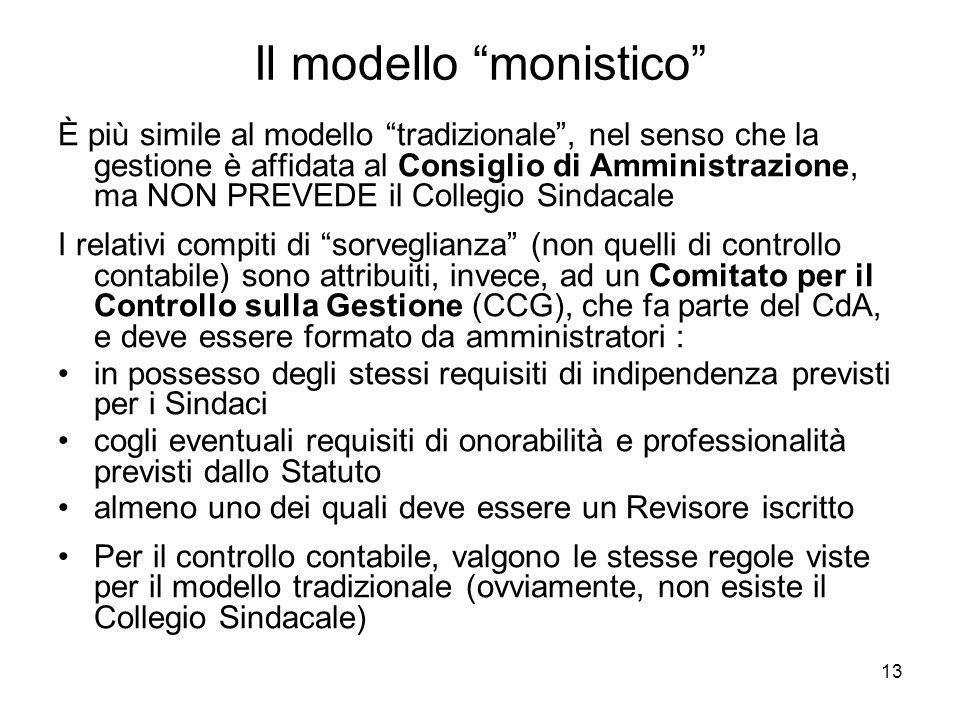 13 Il modello monistico È più simile al modello tradizionale, nel senso che la gestione è affidata al Consiglio di Amministrazione, ma NON PREVEDE il