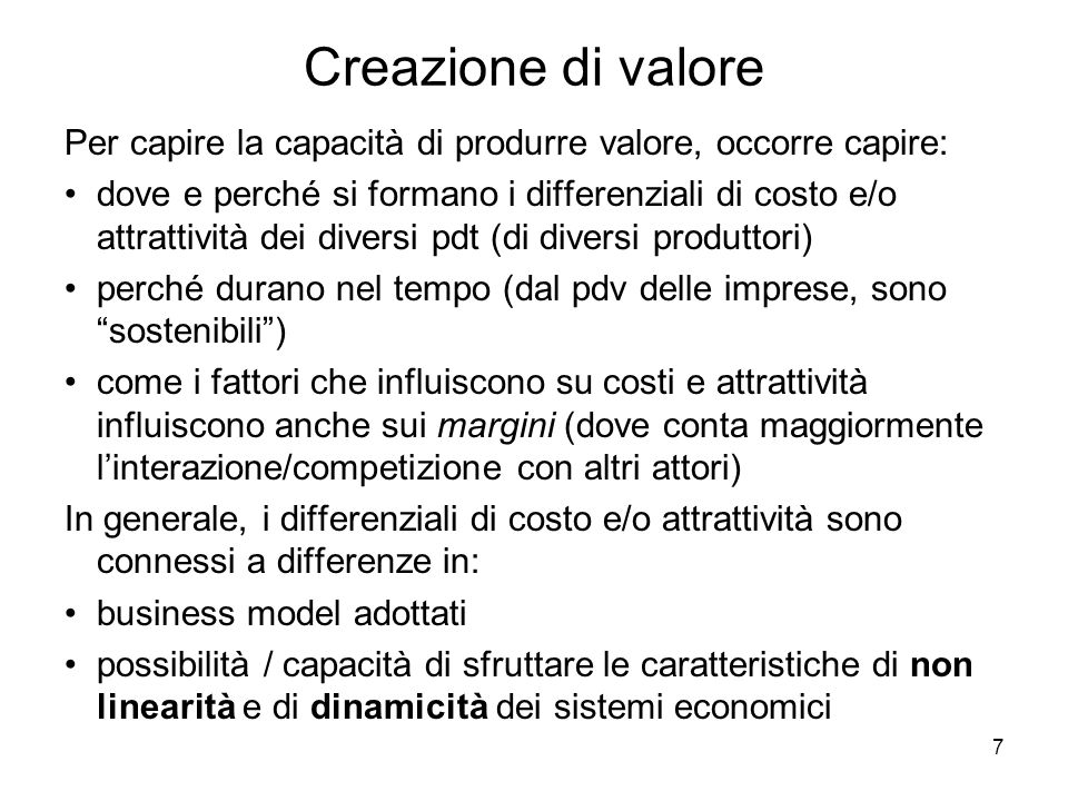7 Creazione di valore Per capire la capacità di produrre valore, occorre capire: dove e perché si formano i differenziali di costo e/o attrattività dei diversi pdt (di diversi produttori) perché durano nel tempo (dal pdv delle imprese, sono sostenibili) come i fattori che influiscono su costi e attrattività influiscono anche sui margini (dove conta maggiormente linterazione/competizione con altri attori) In generale, i differenziali di costo e/o attrattività sono connessi a differenze in: business model adottati possibilità / capacità di sfruttare le caratteristiche di non linearità e di dinamicità dei sistemi economici