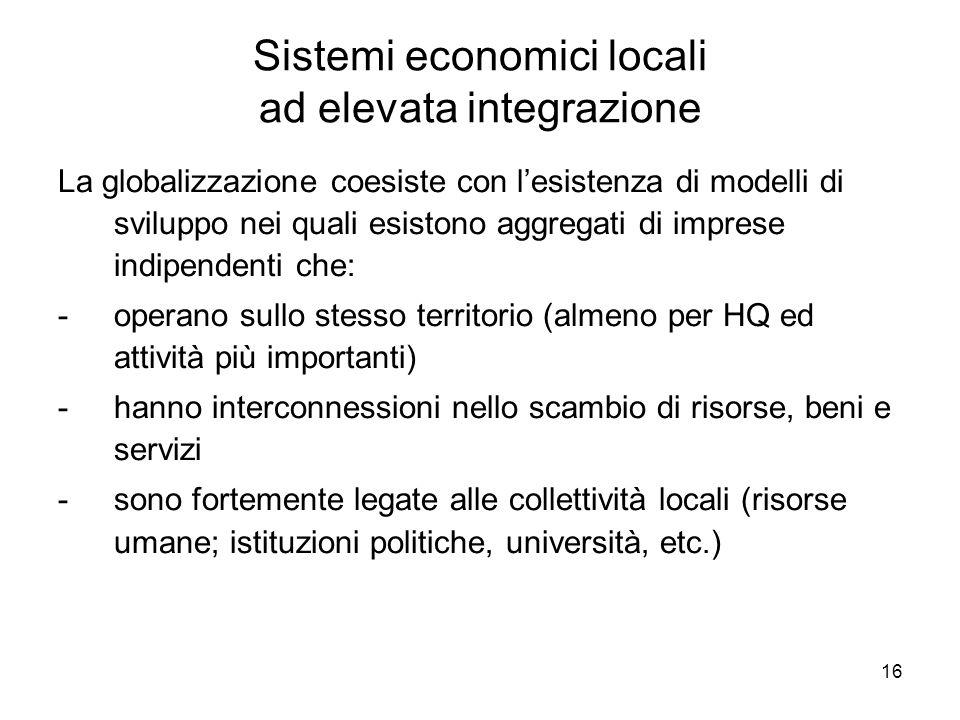 16 Sistemi economici locali ad elevata integrazione La globalizzazione coesiste con lesistenza di modelli di sviluppo nei quali esistono aggregati di