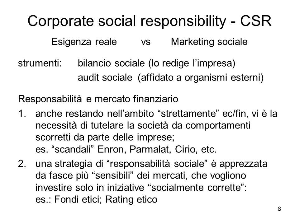 8 Corporate social responsibility - CSR Esigenza realevs Marketing sociale strumenti: bilancio sociale (lo redige limpresa) audit sociale(affidato a organismi esterni) Responsabilità e mercato finanziario 1.anche restando nellambito strettamente ec/fin, vi è la necessità di tutelare la società da comportamenti scorretti da parte delle imprese; es.