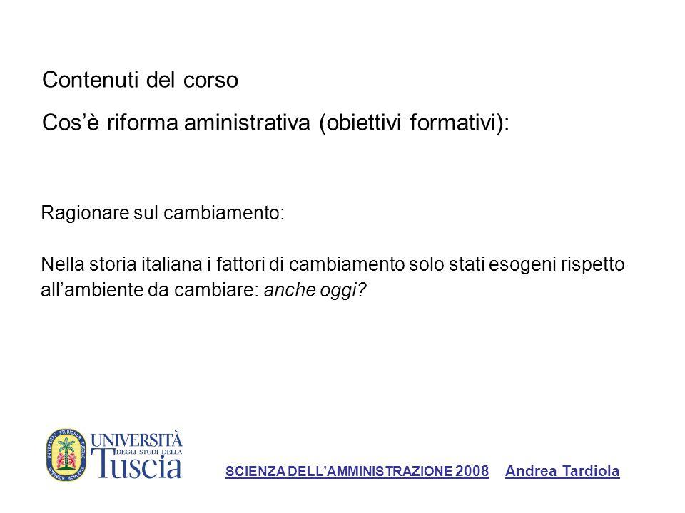 Contenuti del corso Cosè riforma aministrativa (obiettivi formativi): Ragionare sul cambiamento: Nella storia italiana i fattori di cambiamento solo stati esogeni rispetto allambiente da cambiare: anche oggi.