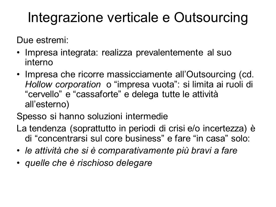 Integrazione verticale e Outsourcing Due estremi: Impresa integrata: realizza prevalentemente al suo interno Impresa che ricorre massicciamente allOutsourcing (cd.