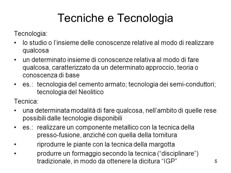 5 Tecniche e Tecnologia Tecnologia: lo studio o linsieme delle conoscenze relative al modo di realizzare qualcosa un determinato insieme di conoscenze