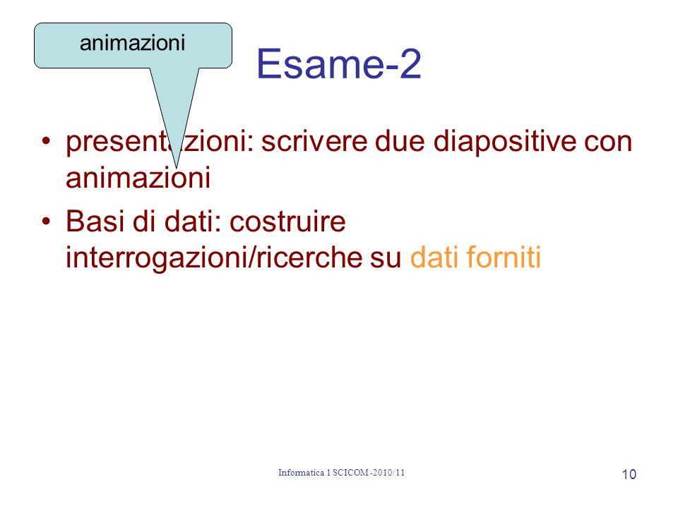 Informatica 1 SCICOM -2010/11 10 Esame-2 presentazioni: scrivere due diapositive con animazioni Basi di dati: costruire interrogazioni/ricerche su dati forniti animazioni
