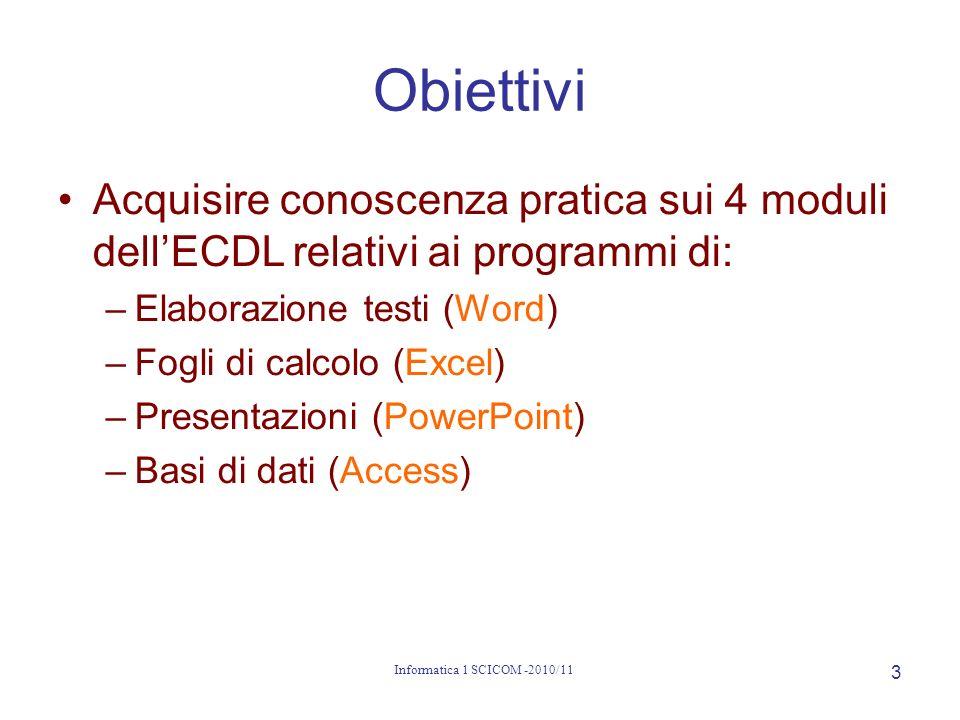 Informatica 1 SCICOM -2010/11 4 Cosè la ECDL European Computer Driving License Patente Europea di Guida del Calcolatore Guida: analoga alla guida di un auto –conoscenza delluso di un mezzo –senza conoscere i dettagli di funzionamento