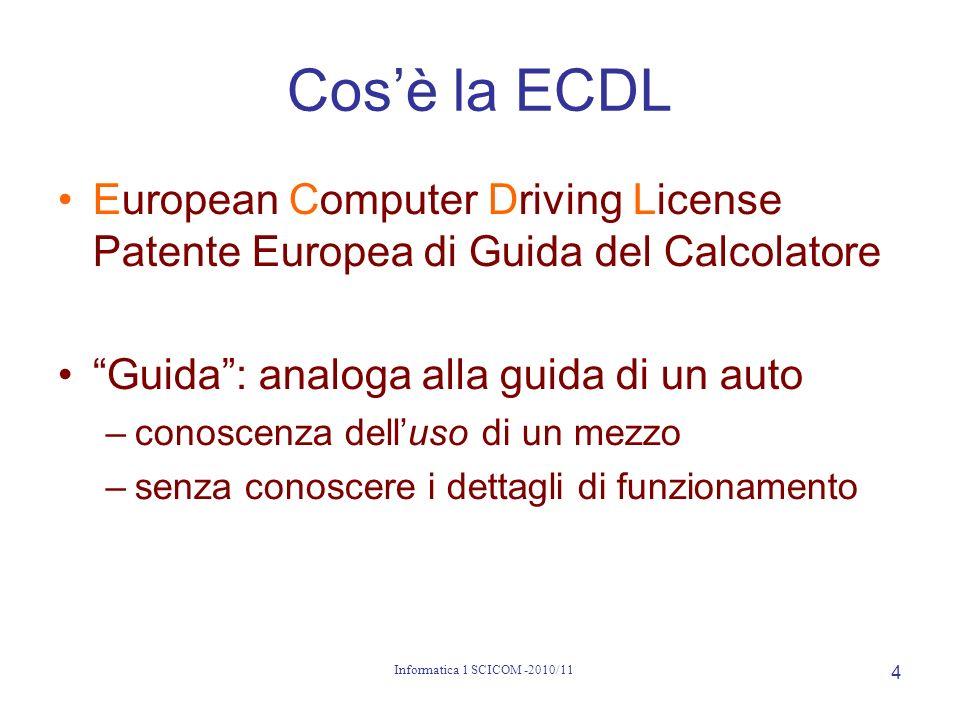 Informatica 1 SCICOM -2010/11 4 Cosè la ECDL European Computer Driving License Patente Europea di Guida del Calcolatore Guida: analoga alla guida di u