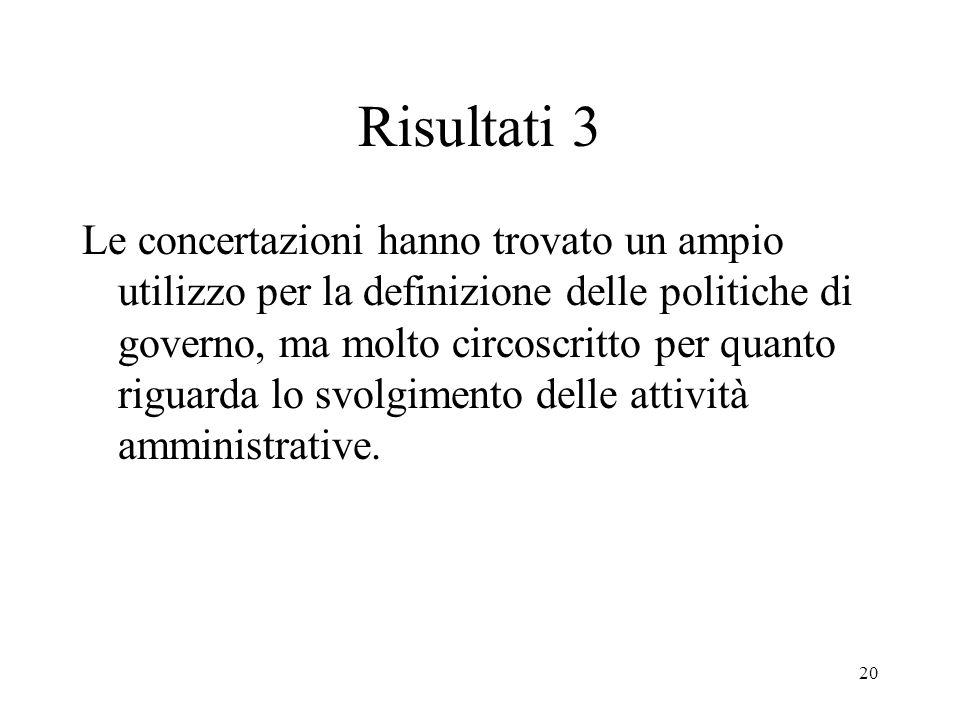 20 Risultati 3 Le concertazioni hanno trovato un ampio utilizzo per la definizione delle politiche di governo, ma molto circoscritto per quanto riguarda lo svolgimento delle attività amministrative.