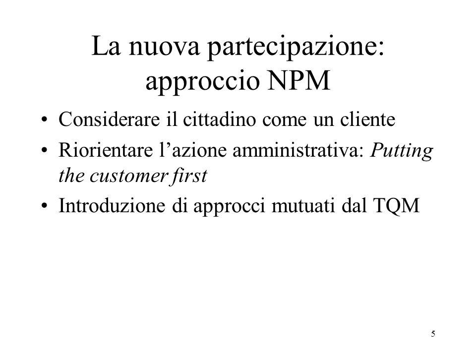 5 La nuova partecipazione: approccio NPM Considerare il cittadino come un cliente Riorientare lazione amministrativa: Putting the customer first Introduzione di approcci mutuati dal TQM