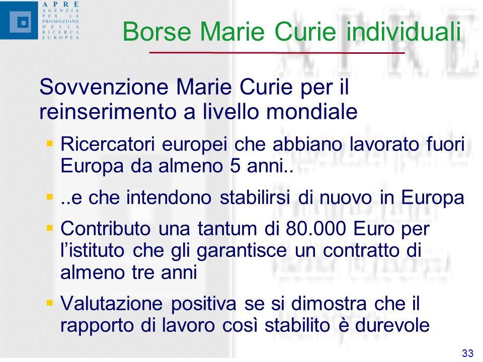 33 Sovvenzione Marie Curie per il reinserimento a livello mondiale Ricercatori europei che abbiano lavorato fuori Europa da almeno 5 anni....e che intendono stabilirsi di nuovo in Europa Contributo una tantum di 80.000 Euro per listituto che gli garantisce un contratto di almeno tre anni Valutazione positiva se si dimostra che il rapporto di lavoro così stabilito è durevole Borse Marie Curie individuali