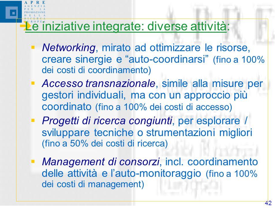 42 Le iniziative integrate: diverse attività: Networking, mirato ad ottimizzare le risorse, creare sinergie e auto-coordinarsi (fino a 100% dei costi di coordinamento) Accesso transnazionale, simile alla misure per gestori individuali, ma con un approccio più coordinato (fino a 100% dei costi di accesso) Progetti di ricerca congiunti, per esplorare / sviluppare tecniche o strumentazioni migliori (fino a 50% dei costi di ricerca) Management di consorzi, incl.