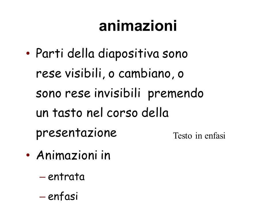 animazioni Parti della diapositiva sono rese visibili, o cambiano, o sono rese invisibili premendo un tasto nel corso della presentazione Animazioni i