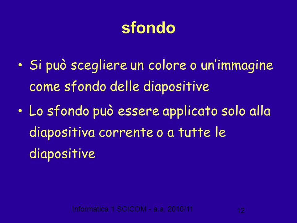 Informatica 1 SCICOM - a.a. 2010/11 12 sfondo Si può scegliere un colore o unimmagine come sfondo delle diapositive Lo sfondo può essere applicato sol