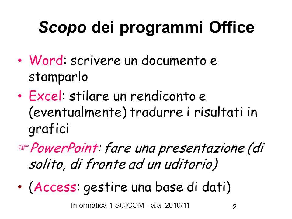 Informatica 1 SCICOM - a.a. 2010/11 2 Scopo dei programmi Office Word: scrivere un documento e stamparlo Excel: stilare un rendiconto e (eventualmente