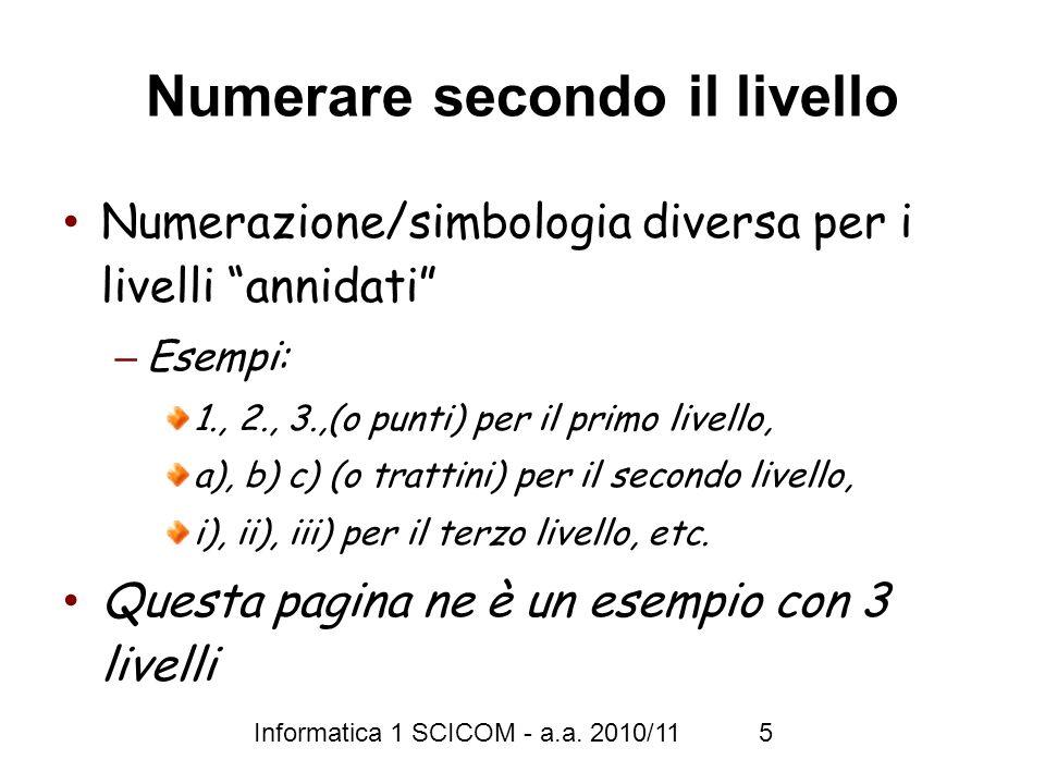 Informatica 1 SCICOM - a.a. 2010/11 5 Numerare secondo il livello Numerazione/simbologia diversa per i livelli annidati – Esempi: 1., 2., 3.,(o punti)