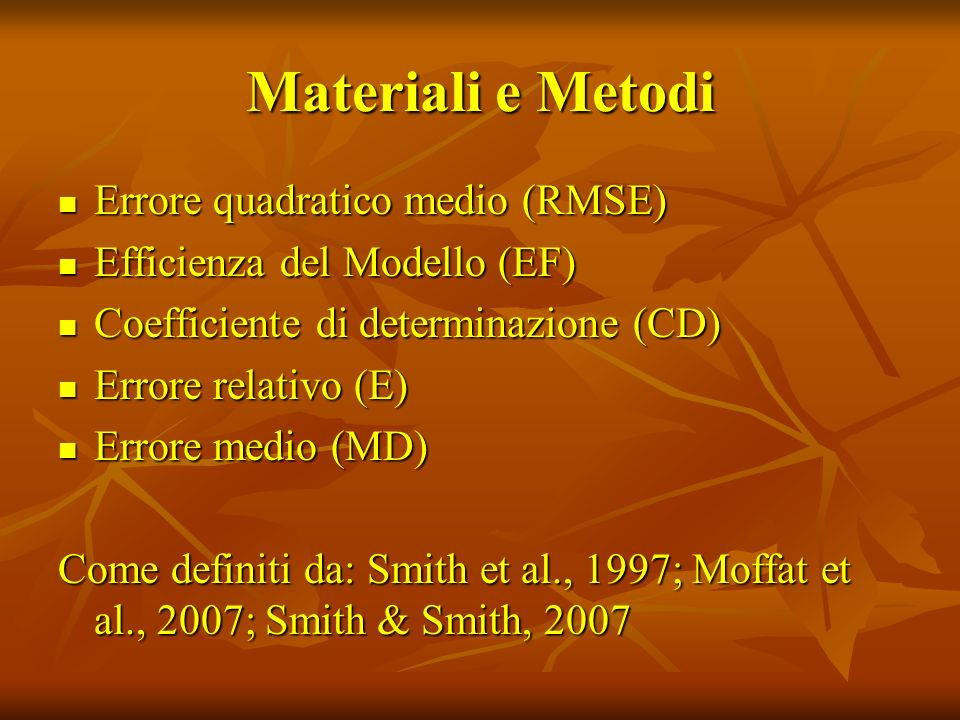 Materiali e Metodi Errore quadratico medio (RMSE) Errore quadratico medio (RMSE) Efficienza del Modello (EF) Efficienza del Modello (EF) Coefficiente di determinazione (CD) Coefficiente di determinazione (CD) Errore relativo (E) Errore relativo (E) Errore medio (MD) Errore medio (MD) Come definiti da: Smith et al., 1997; Moffat et al., 2007; Smith & Smith, 2007