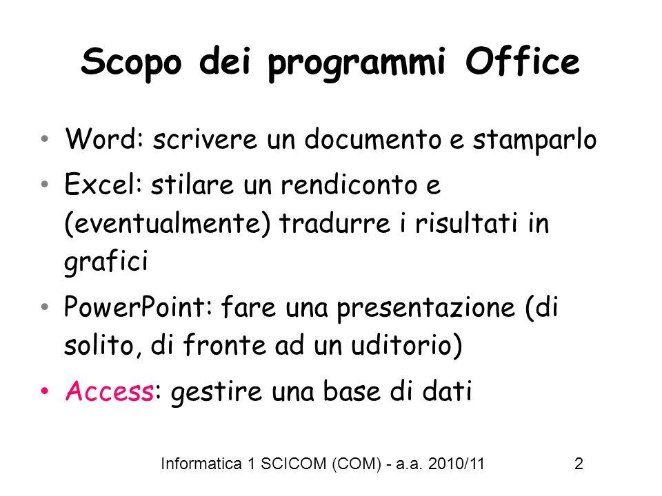 Informatica 1 SCICOM (COM) - a.a. 2010/11 2 Scopo dei programmi Office Word: scrivere un documento e stamparlo Excel: stilare un rendiconto e (eventua