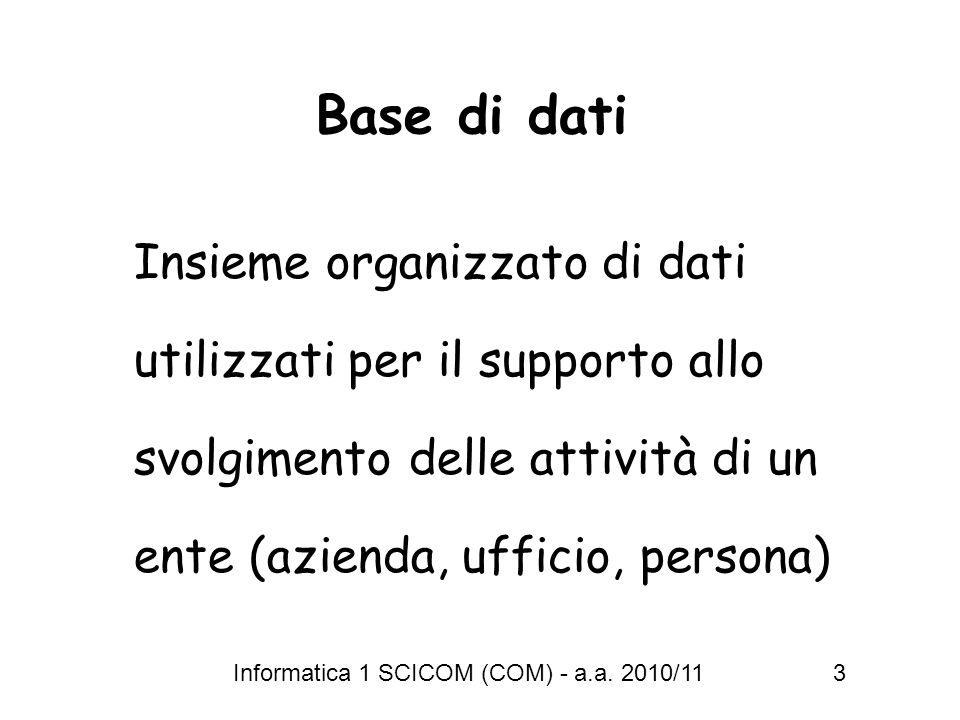 Informatica 1 SCICOM (COM) - a.a. 2010/11 3 Base di dati Insieme organizzato di dati utilizzati per il supporto allo svolgimento delle attività di un