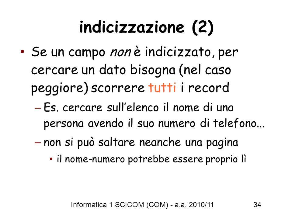 Informatica 1 SCICOM (COM) - a.a. 2010/11 34 indicizzazione (2) Se un campo non è indicizzato, per cercare un dato bisogna (nel caso peggiore) scorrer
