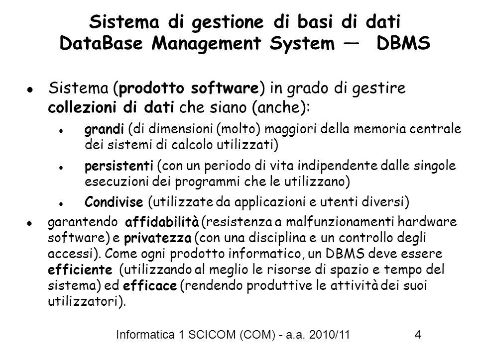 Informatica 1 SCICOM (COM) - a.a. 2010/11 4 Sistema di gestione di basi di dati DataBase Management System DBMS Sistema (prodotto software) in grado d