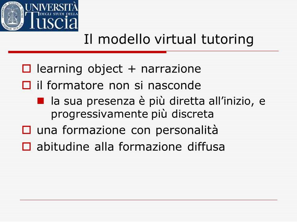 Il modello virtual tutoring learning object + narrazione il formatore non si nasconde la sua presenza è più diretta allinizio, e progressivamente più discreta una formazione con personalità abitudine alla formazione diffusa