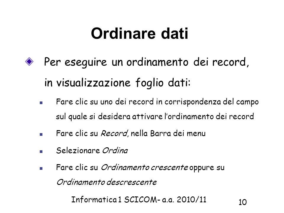 Informatica 1 SCICOM- a.a. 2010/11 10 Ordinare dati Per eseguire un ordinamento dei record, in visualizzazione foglio dati: Fare clic su uno dei recor