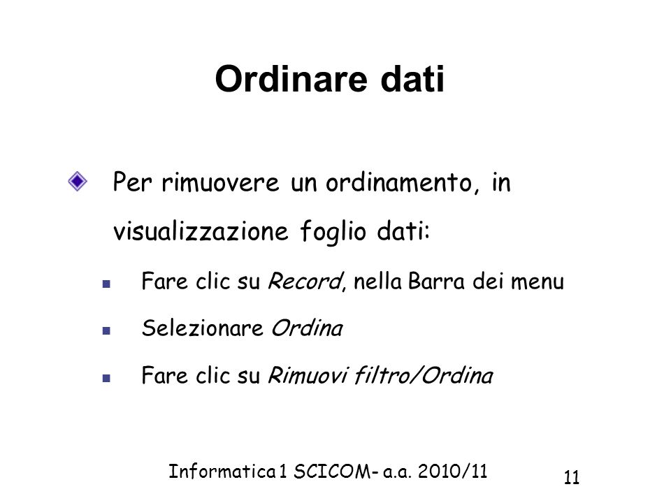 Informatica 1 SCICOM- a.a. 2010/11 11 Ordinare dati Per rimuovere un ordinamento, in visualizzazione foglio dati: Fare clic su Record, nella Barra dei