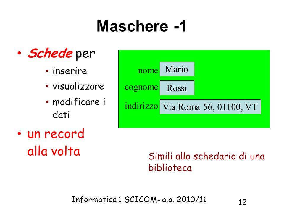 Informatica 1 SCICOM- a.a. 2010/11 12 Maschere -1 Schede per inserire visualizzare modificare i dati un record alla volta nome Mario cognome Rossi ind