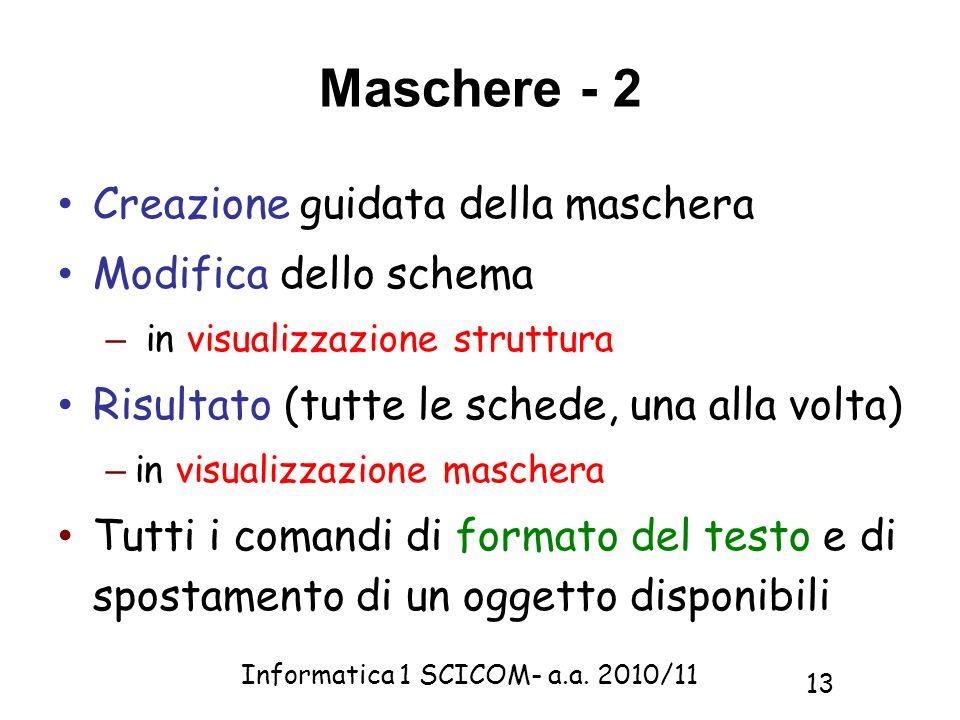Informatica 1 SCICOM- a.a. 2010/11 13 Maschere - 2 Creazione guidata della maschera Modifica dello schema – in visualizzazione struttura Risultato (tu