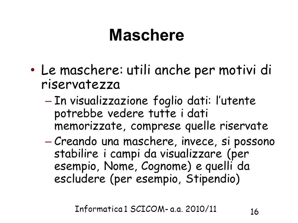 Informatica 1 SCICOM- a.a. 2010/11 16 Maschere Le maschere: utili anche per motivi di riservatezza – In visualizzazione foglio dati: lutente potrebbe
