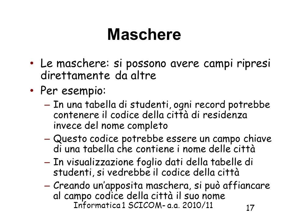Informatica 1 SCICOM- a.a. 2010/11 17 Maschere Le maschere: si possono avere campi ripresi direttamente da altre Per esempio: – In una tabella di stud