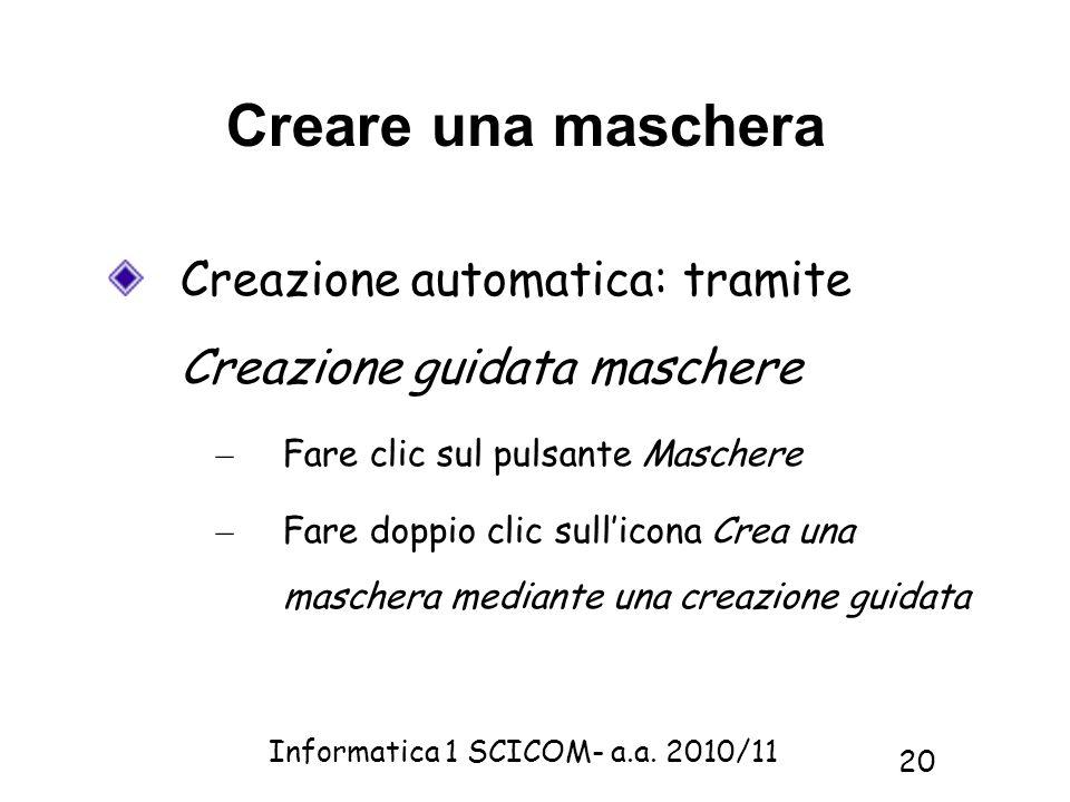 Informatica 1 SCICOM- a.a. 2010/11 20 Creare una maschera Creazione automatica: tramite Creazione guidata maschere – Fare clic sul pulsante Maschere –