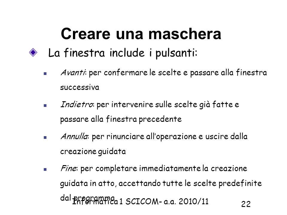 Informatica 1 SCICOM- a.a. 2010/11 22 Creare una maschera La finestra include i pulsanti: Avanti: per confermare le scelte e passare alla finestra suc