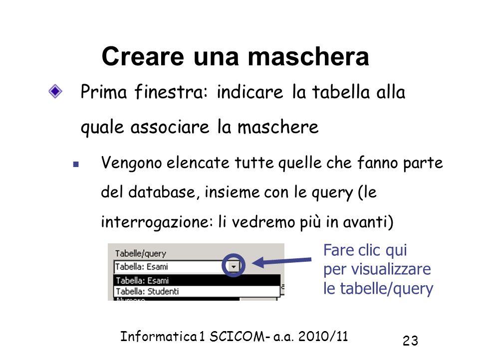 Informatica 1 SCICOM- a.a. 2010/11 23 Creare una maschera Prima finestra: indicare la tabella alla quale associare la maschere Vengono elencate tutte