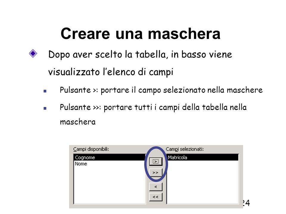 Informatica 1 SCICOM- a.a. 2010/11 24 Creare una maschera Dopo aver scelto la tabella, in basso viene visualizzato lelenco di campi Pulsante >: portar
