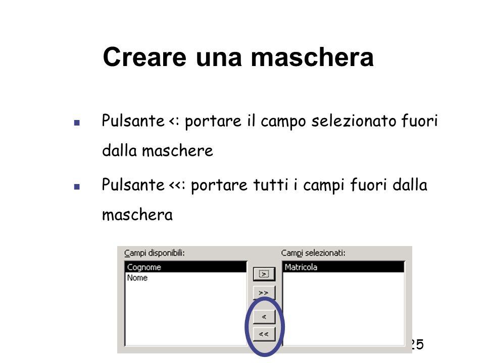 Informatica 1 SCICOM- a.a. 2010/11 25 Creare una maschera Pulsante <: portare il campo selezionato fuori dalla maschere Pulsante <<: portare tutti i c