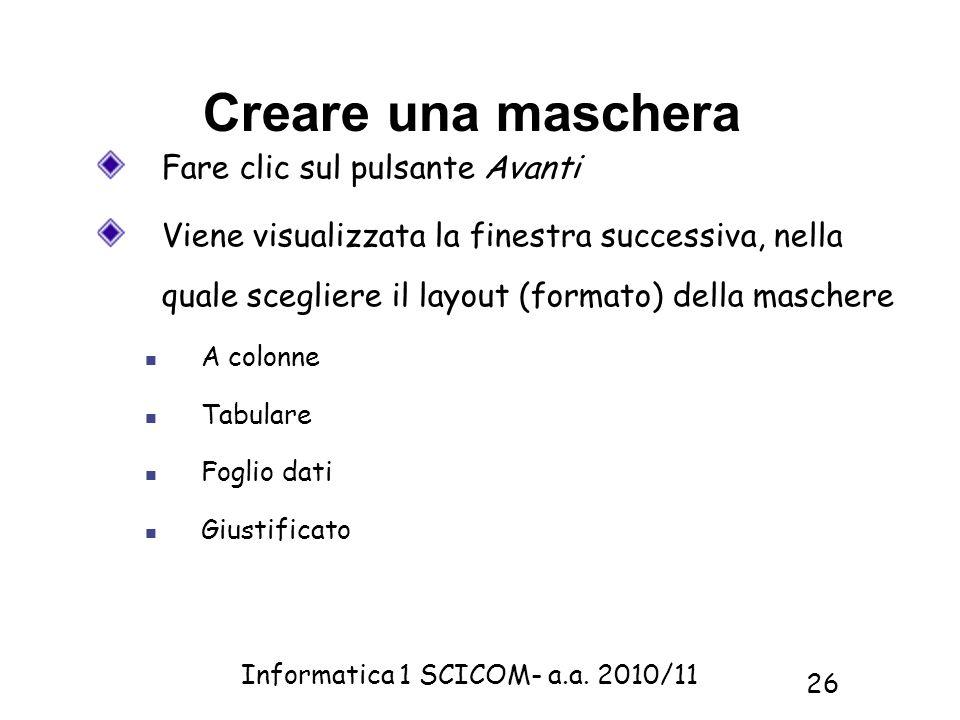 Informatica 1 SCICOM- a.a. 2010/11 26 Creare una maschera Fare clic sul pulsante Avanti Viene visualizzata la finestra successiva, nella quale sceglie