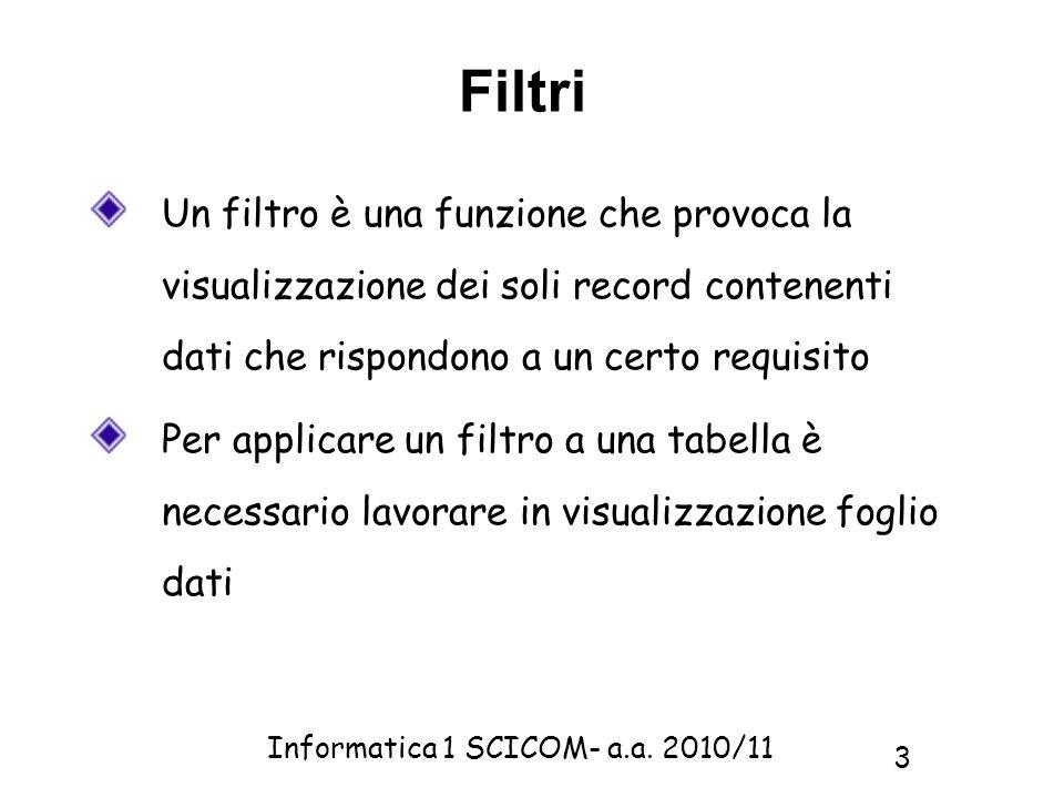 Informatica 1 SCICOM- a.a. 2010/11 3 Filtri Un filtro è una funzione che provoca la visualizzazione dei soli record contenenti dati che rispondono a u