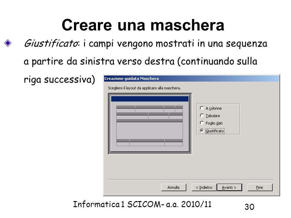 Informatica 1 SCICOM- a.a. 2010/11 30 Creare una maschera Giustificato: i campi vengono mostrati in una sequenza a partire da sinistra verso destra (c