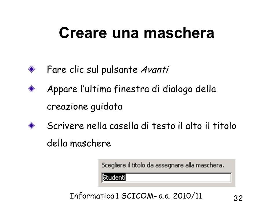 Informatica 1 SCICOM- a.a. 2010/11 32 Creare una maschera Fare clic sul pulsante Avanti Appare lultima finestra di dialogo della creazione guidata Scr