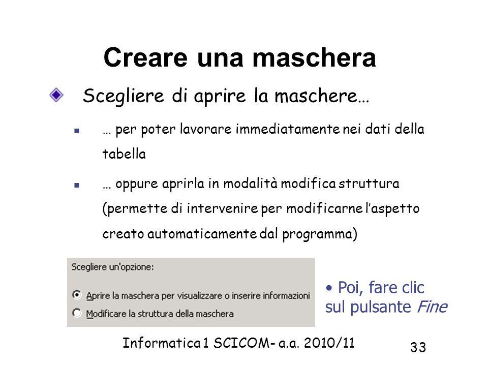 Informatica 1 SCICOM- a.a. 2010/11 33 Creare una maschera Scegliere di aprire la maschere… … per poter lavorare immediatamente nei dati della tabella