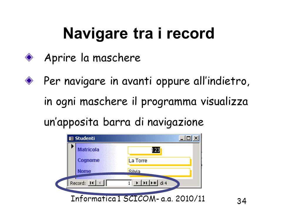 Informatica 1 SCICOM- a.a. 2010/11 34 Navigare tra i record Aprire la maschere Per navigare in avanti oppure allindietro, in ogni maschere il programm
